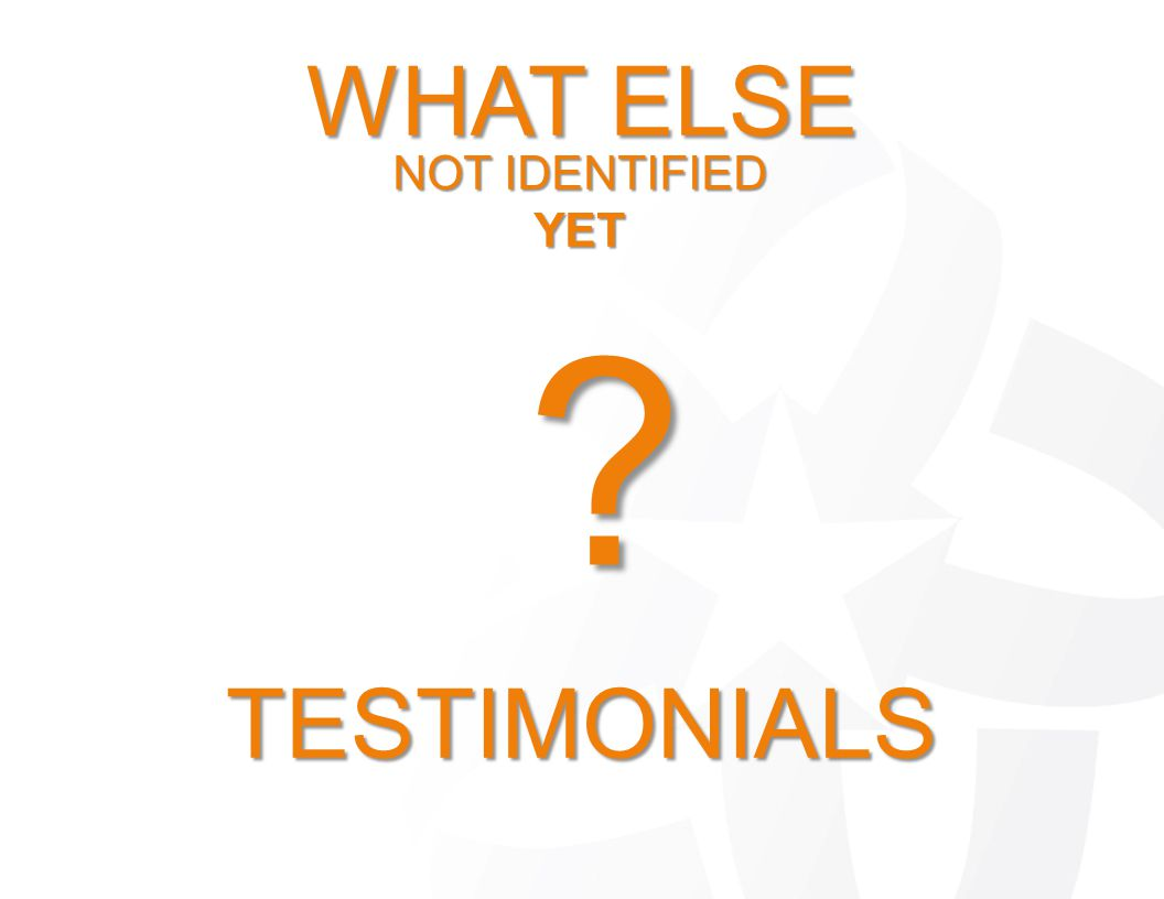 WHAT ELSE NOT IDENTIFIED YET ? TESTIMONIALS