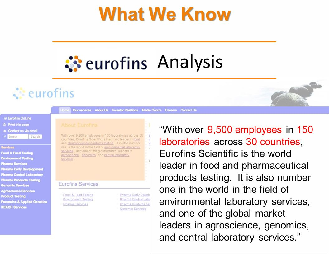 What We Know Analysis With over 9,500 employees in 150 laboratories across 30 countries, Eurofins Scientific is the world leader in food and pharmaceu