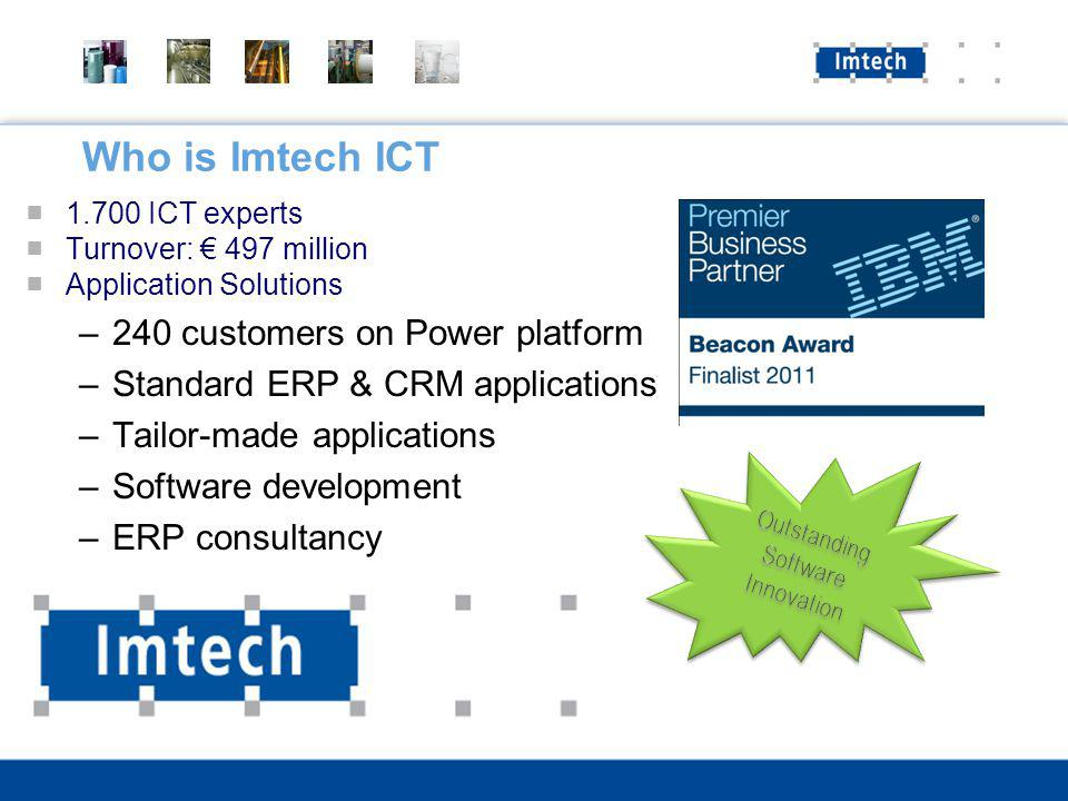 Who is Imtech ICT 1.700 ICT experts Turnover: 497 million Application Solutions –240 customers on Power platform –Standard ERP & CRM applications –Tailor-made applications –Software development –ERP consultancy