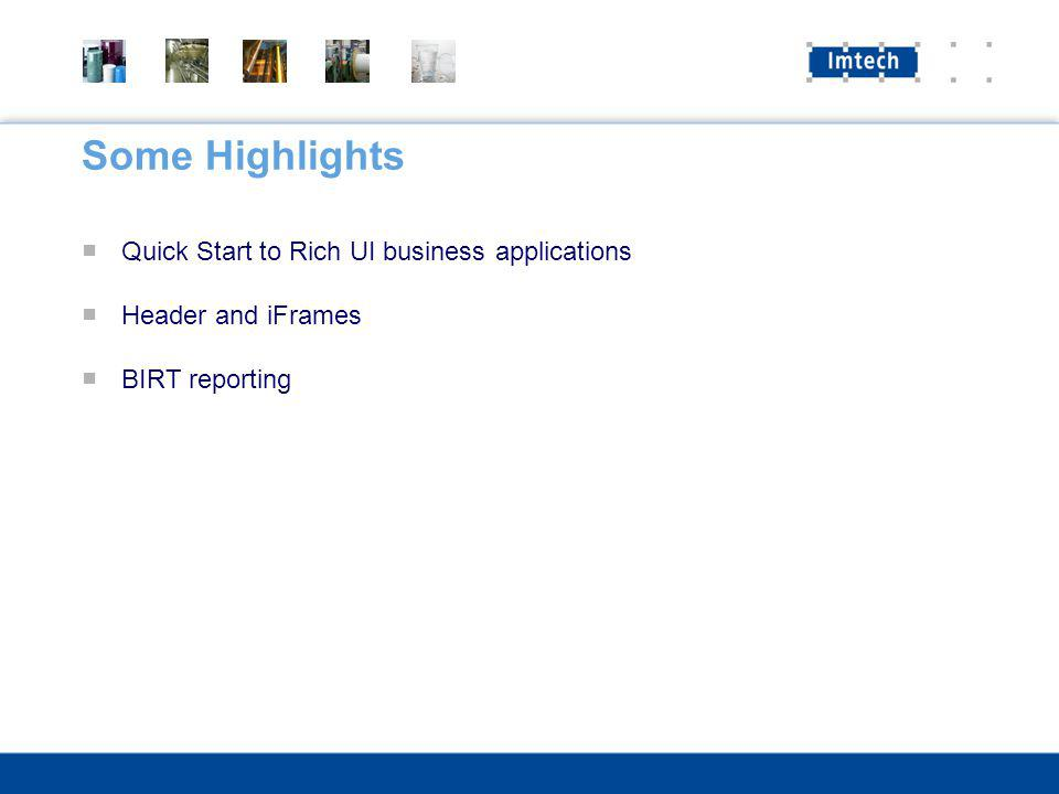 Some Highlights Quick Start to Rich UI business applications Header and iFrames BIRT reporting