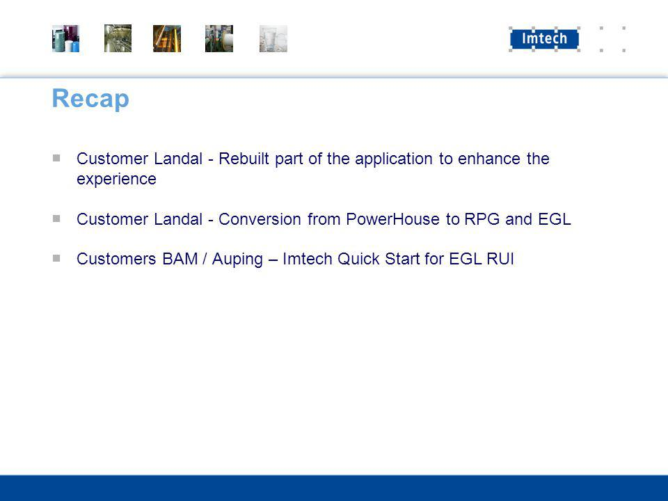 Recap Customer Landal - Rebuilt part of the application to enhance the experience Customer Landal - Conversion from PowerHouse to RPG and EGL Customers BAM / Auping – Imtech Quick Start for EGL RUI