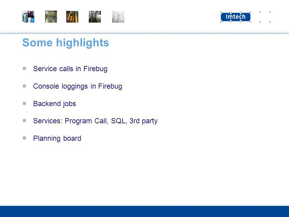 Some highlights Service calls in Firebug Console loggings in Firebug Backend jobs Services: Program Call, SQL, 3rd party Planning board