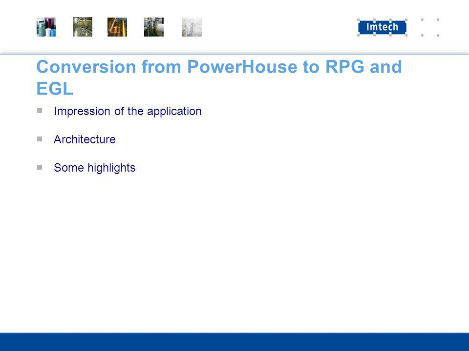 Conversion from PowerHouse to RPG and EGL Impression of the application Architecture Some highlights