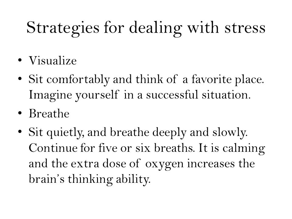 Strategies for dealing with stress Visualize Sit comfortably and think of a favorite place.