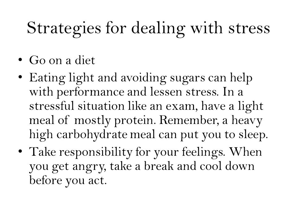 Strategies for dealing with stress Go on a diet Eating light and avoiding sugars can help with performance and lessen stress.