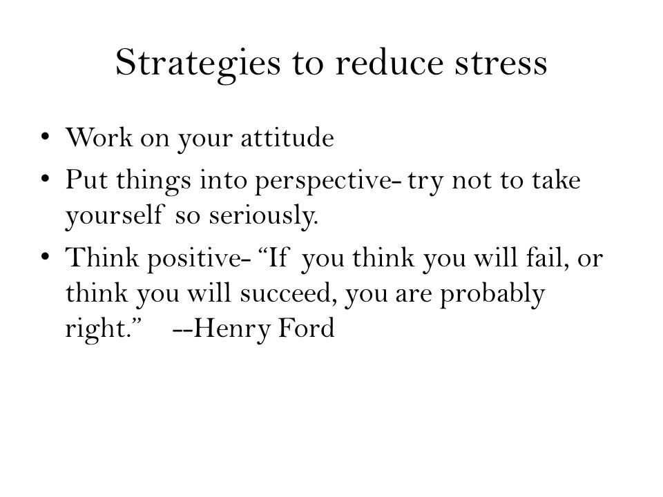 Strategies to reduce stress Work on your attitude Put things into perspective- try not to take yourself so seriously.