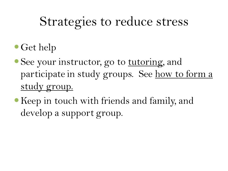 Strategies to reduce stress Get help tutoring how to form a study group See your instructor, go to tutoring, and participate in study groups.