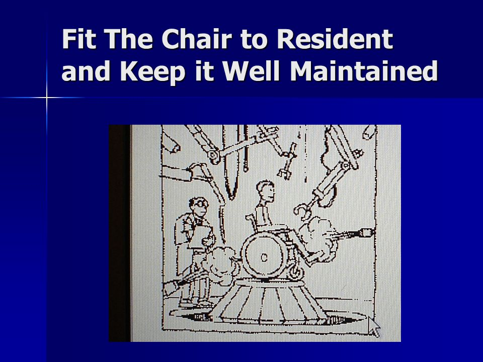 Fit The Chair to Resident and Keep it Well Maintained