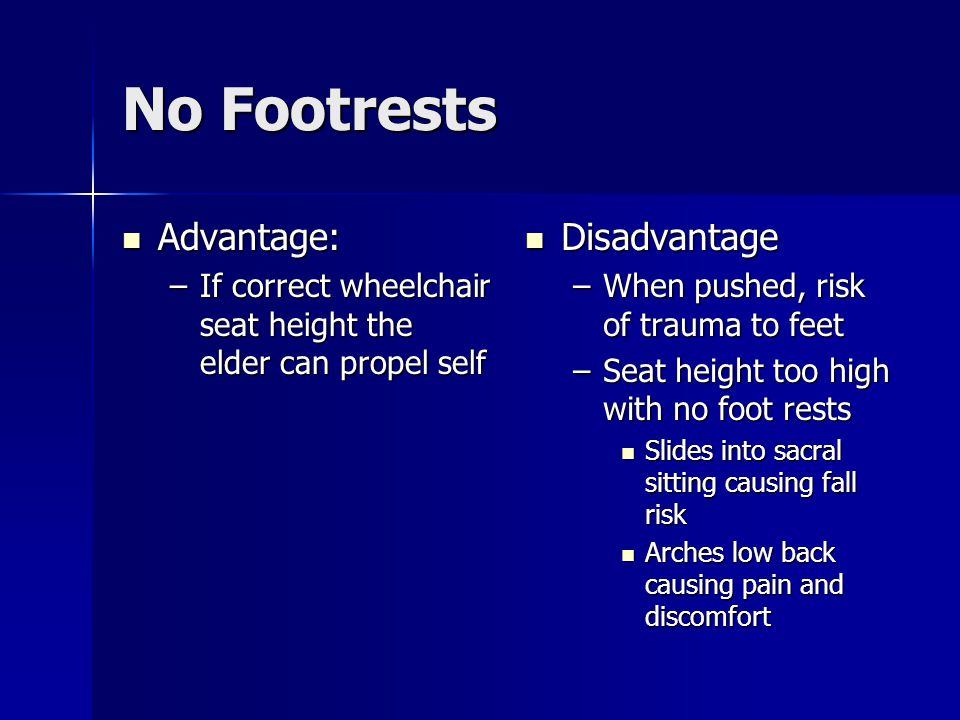 No Footrests Advantage: Advantage: –If correct wheelchair seat height the elder can propel self Disadvantage Disadvantage –When pushed, risk of trauma