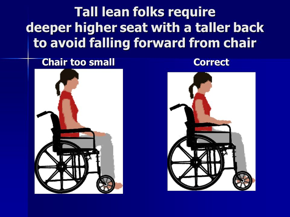 Tall lean folks require deeper higher seat with a taller back to avoid falling forward from chair Chair too small Correct