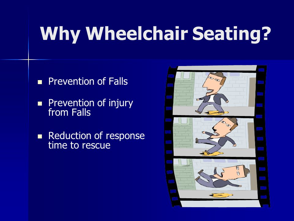 Why Wheelchair Seating? Prevention of Falls Prevention of injury from Falls Reduction of response time to rescue