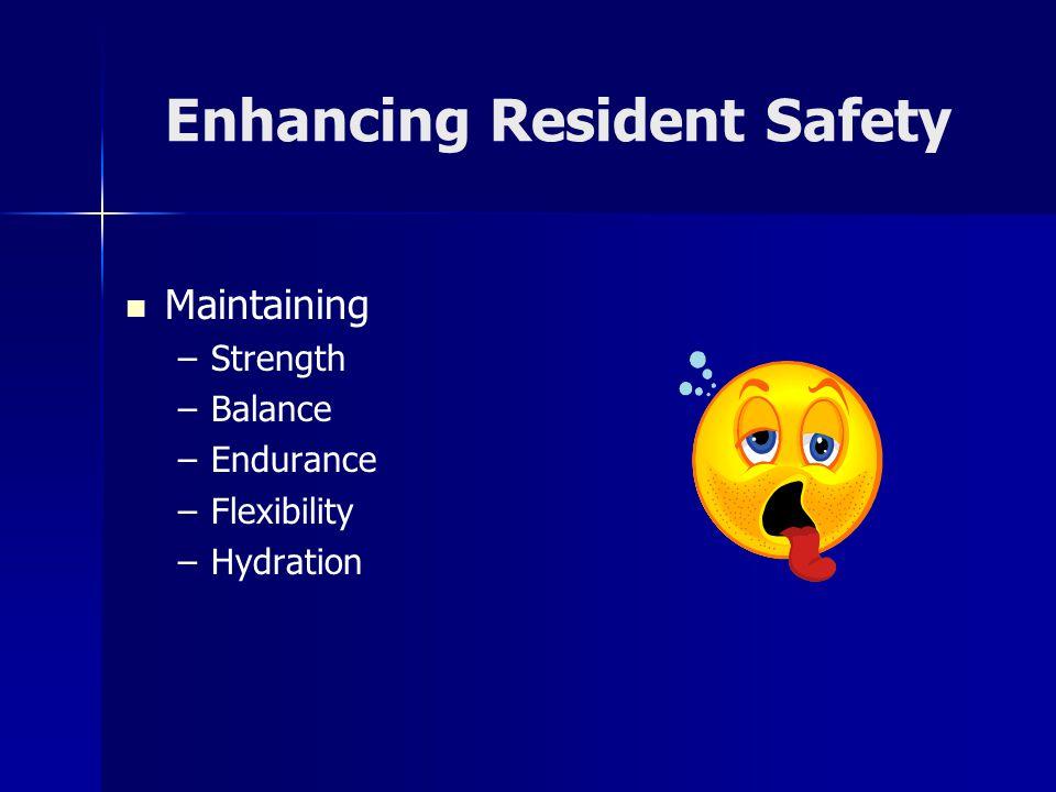 Enhancing Resident Safety Maintaining – –Strength – –Balance – –Endurance – –Flexibility – –Hydration