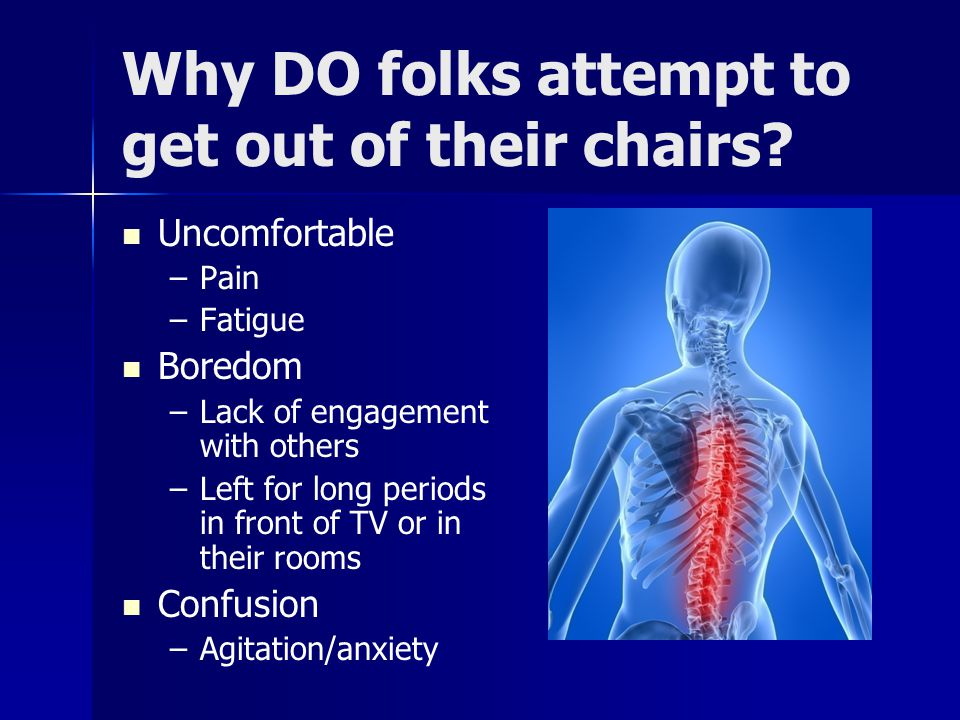 Why DO folks attempt to get out of their chairs? Uncomfortable – –Pain – –Fatigue Boredom – –Lack of engagement with others – –Left for long periods i