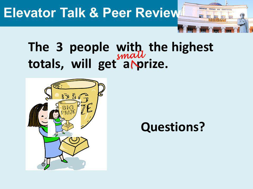 Elevator Talk & Peer Review The 3 people with the highest totals, will get a prize.