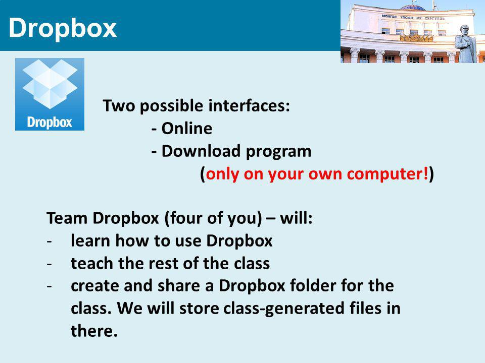 Dropbox Two possible interfaces: - Online - Download program (only on your own computer!) Team Dropbox (four of you) – will: -learn how to use Dropbox -teach the rest of the class -create and share a Dropbox folder for the class.