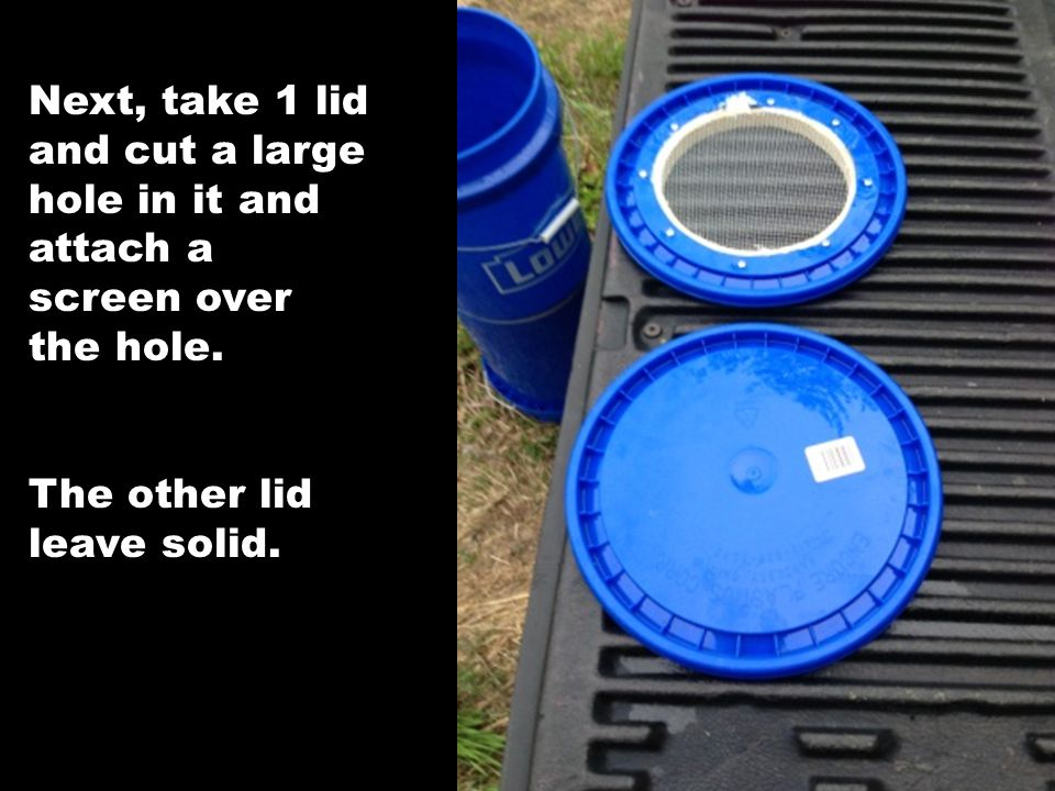 Next, take 1 lid and cut a large hole in it and attach a screen over the hole. The other lid leave solid.