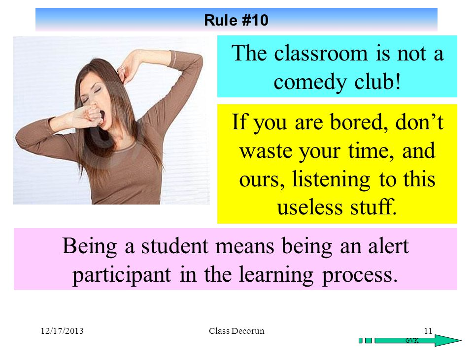 10 Rule #9 GVK The classroom is not your bedroom! For a comfortable place to sleep, there are several motels down the street! Nobody learned anything