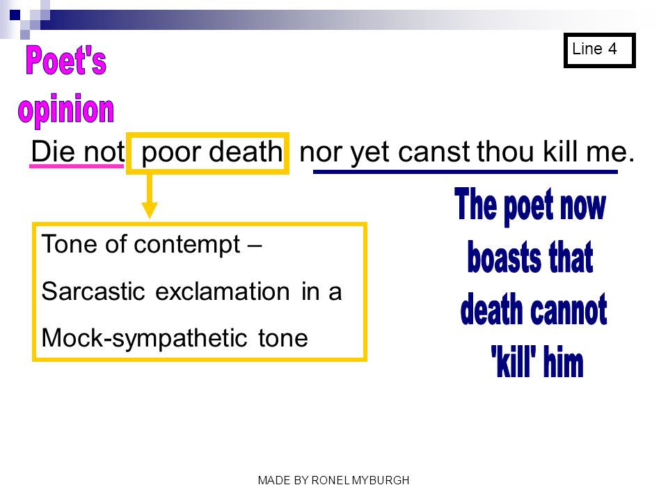 Die not, poor death, nor yet canst thou kill me. Line 4 Tone of contempt – Sarcastic exclamation in a Mock-sympathetic tone MADE BY RONEL MYBURGH