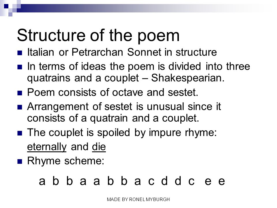 Structure of the poem Italian or Petrarchan Sonnet in structure In terms of ideas the poem is divided into three quatrains and a couplet – Shakespeari