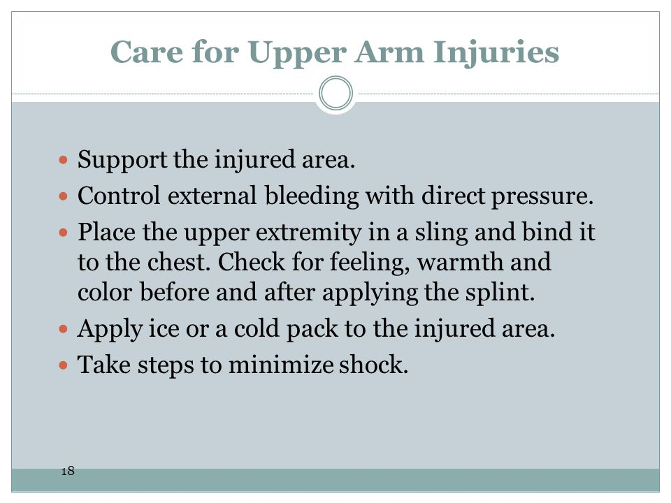 18 Care for Upper Arm Injuries Support the injured area. Control external bleeding with direct pressure. Place the upper extremity in a sling and bind
