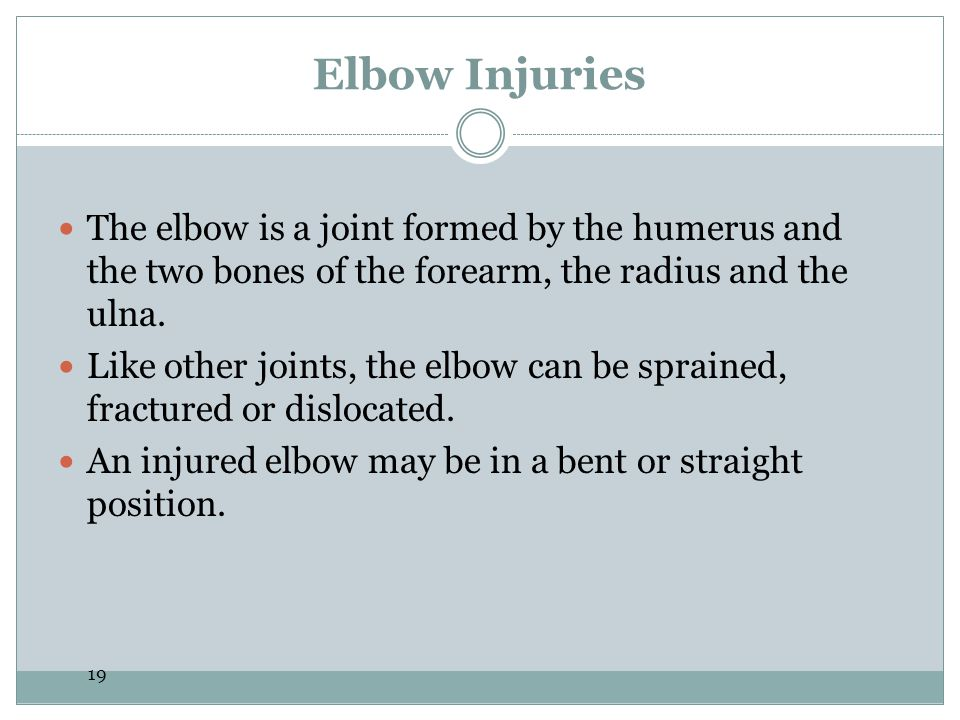 19 Elbow Injuries The elbow is a joint formed by the humerus and the two bones of the forearm, the radius and the ulna. Like other joints, the elbow c
