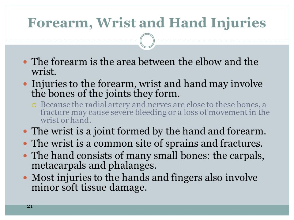 21 Forearm, Wrist and Hand Injuries The forearm is the area between the elbow and the wrist. Injuries to the forearm, wrist and hand may involve the b