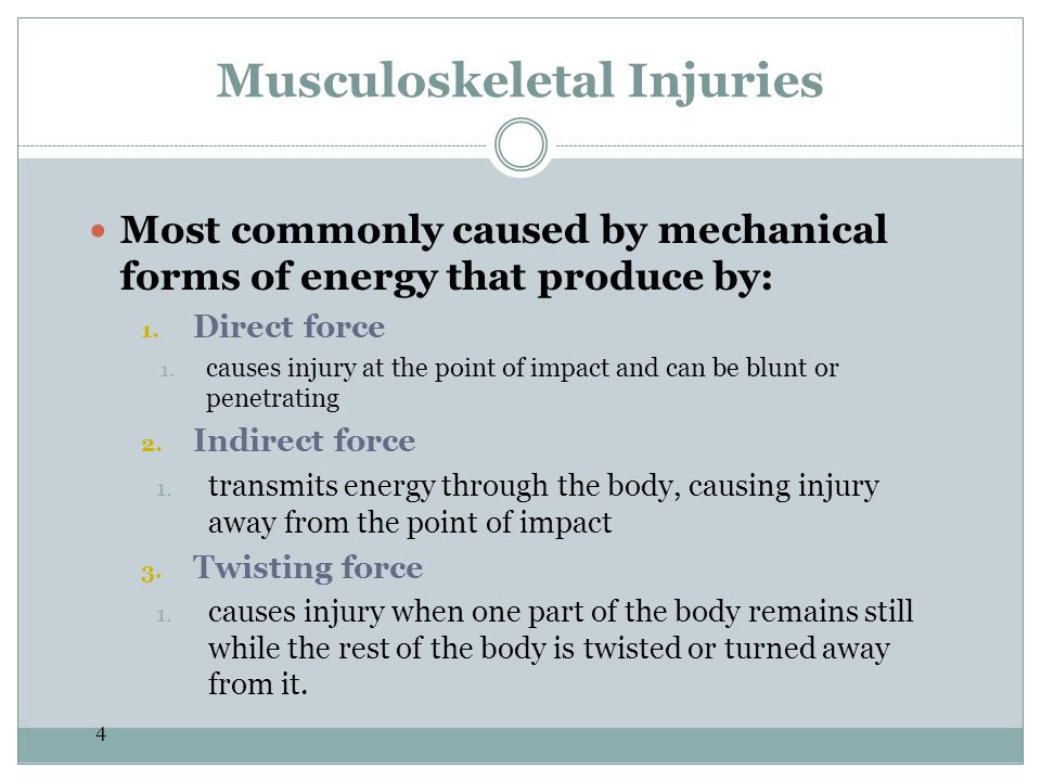 4 Musculoskeletal Injuries Most commonly caused by mechanical forms of energy that produce by: 1. Direct force 1. causes injury at the point of impact