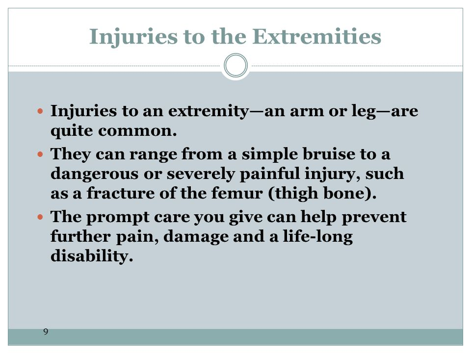 9 Injuries to the Extremities Injuries to an extremityan arm or legare quite common. They can range from a simple bruise to a dangerous or severely pa