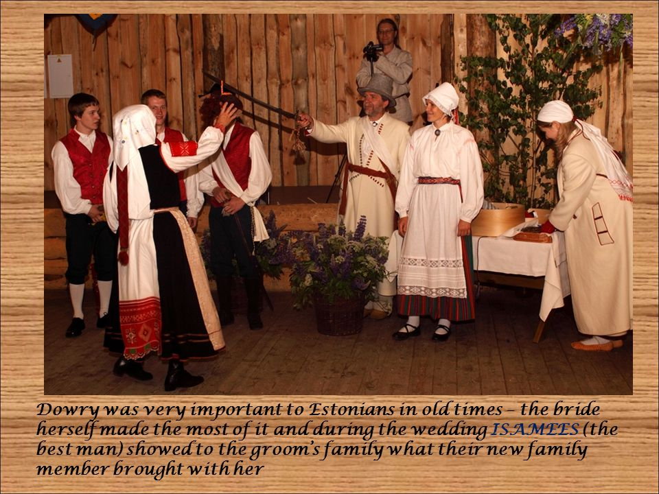 Dowry was very important to Estonians in old times – the bride herself made the most of it and during the wedding ISAMEES (the best man) showed to the