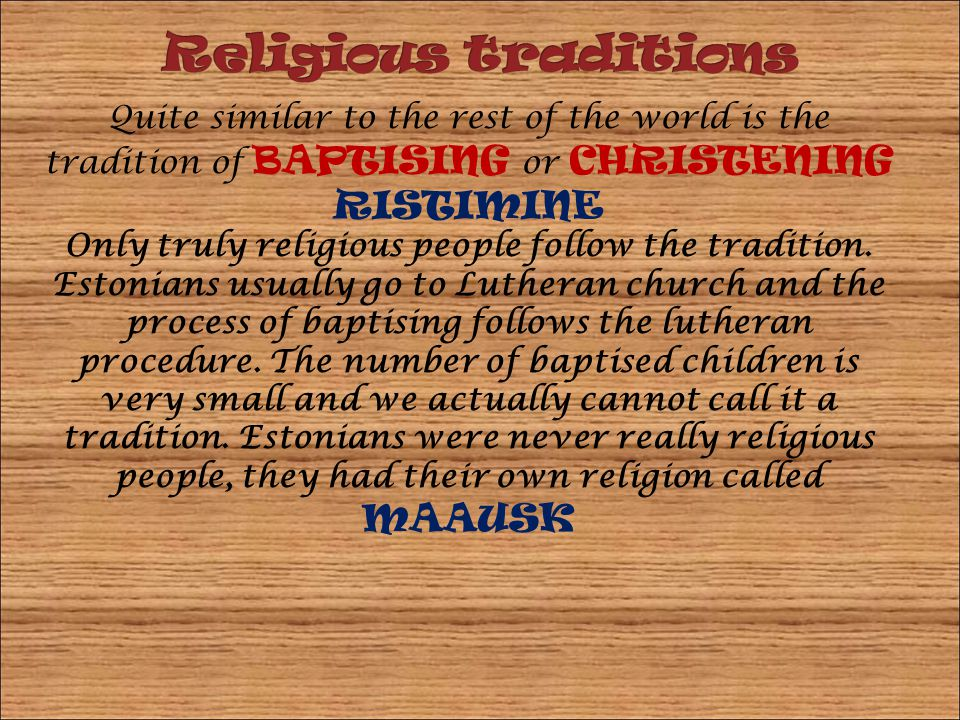 Quite similar to the rest of the world is the tradition of BAPTISING or CHRISTENING RISTIMINE Only truly religious people follow the tradition. Estoni