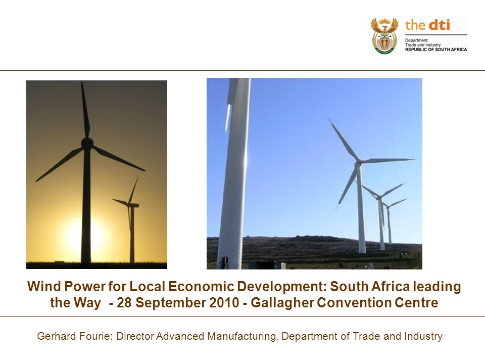 Wind Power for Local Economic Development: South Africa leading the Way - 28 September 2010 - Gallagher Convention Centre Gerhard Fourie: Director Advanced Manufacturing, Department of Trade and Industry