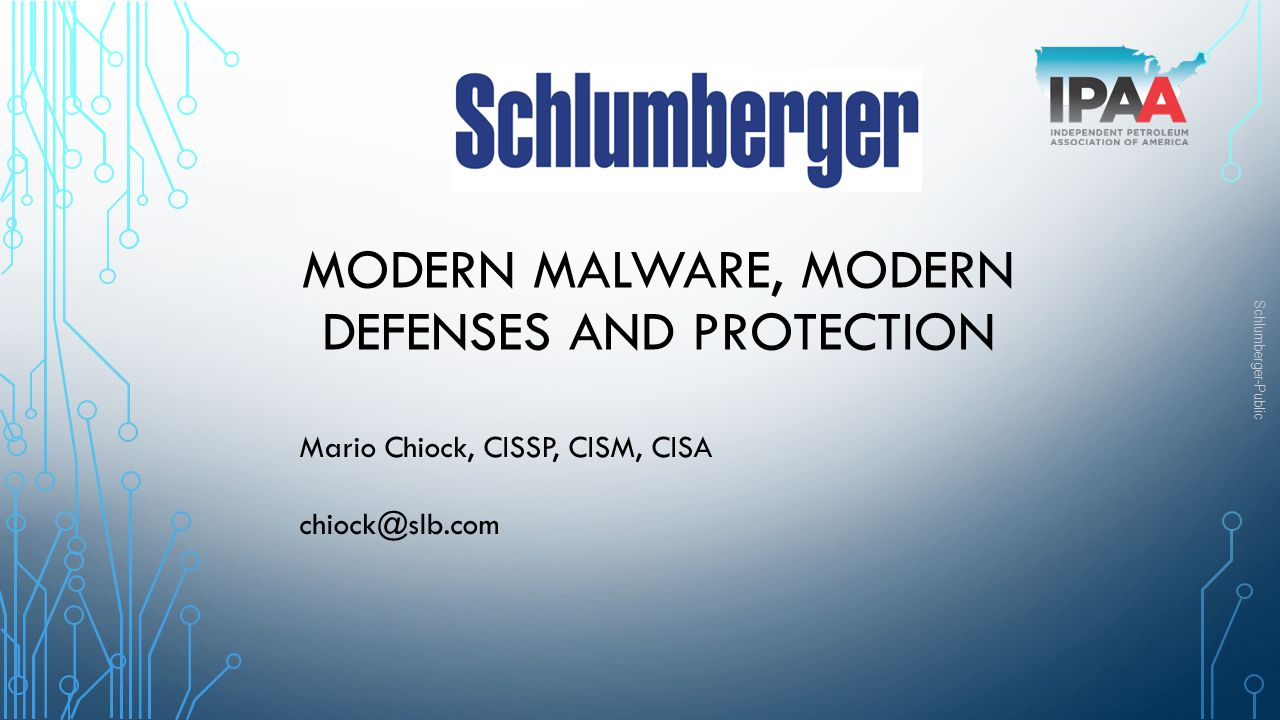 Schlumberger-Public MODERN MALWARE, MODERN DEFENSES AND PROTECTION Mario Chiock, CISSP, CISM, CISA chiock@slb.com