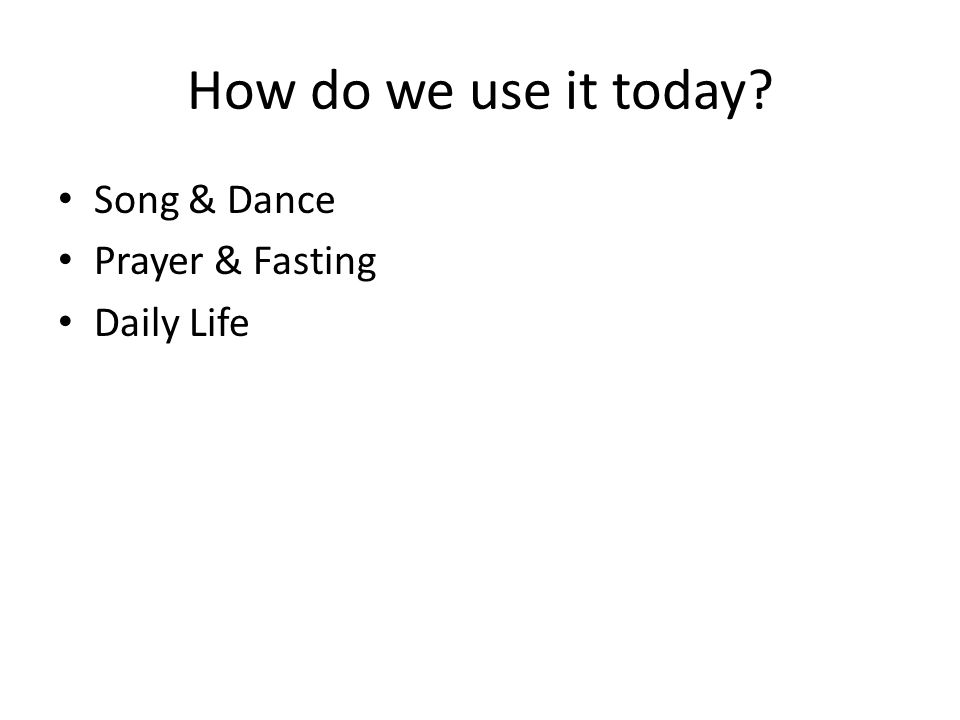 How do we use it today? Song & Dance Prayer & Fasting Daily Life