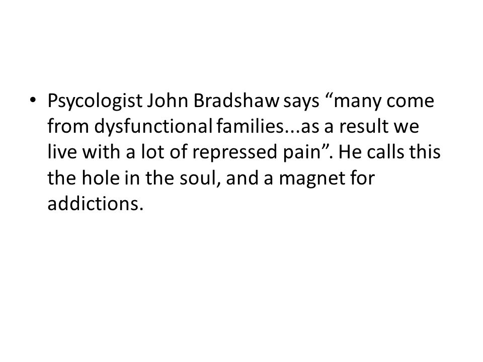 Psycologist John Bradshaw says many come from dysfunctional families...as a result we live with a lot of repressed pain. He calls this the hole in the