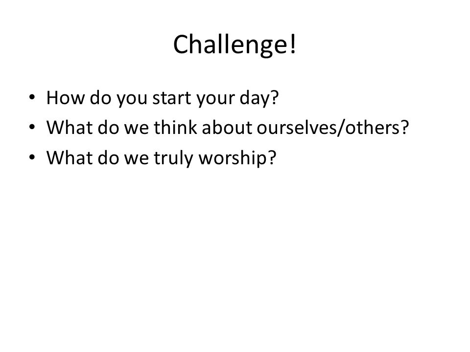 Challenge! How do you start your day? What do we think about ourselves/others? What do we truly worship?