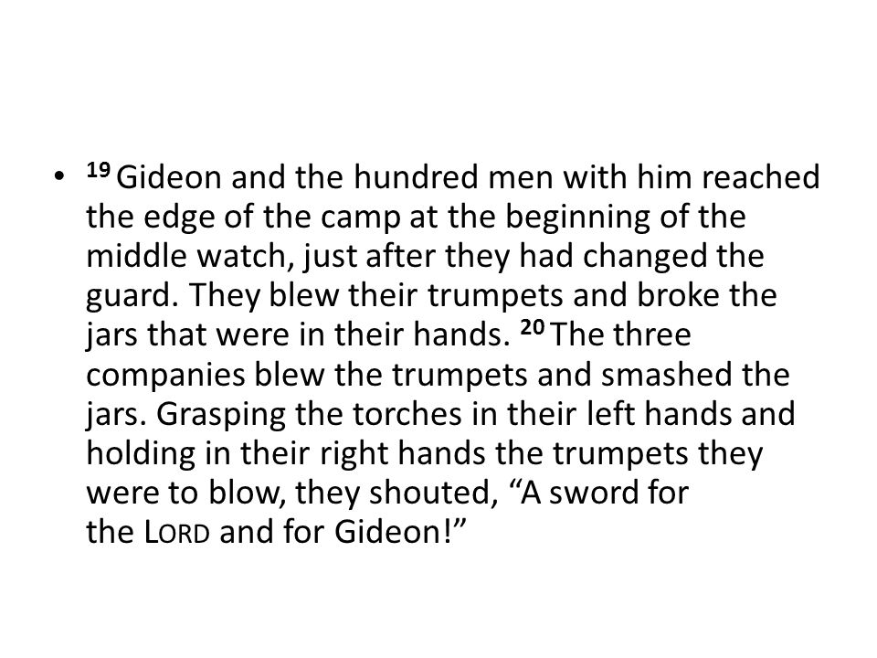 19 Gideon and the hundred men with him reached the edge of the camp at the beginning of the middle watch, just after they had changed the guard. They
