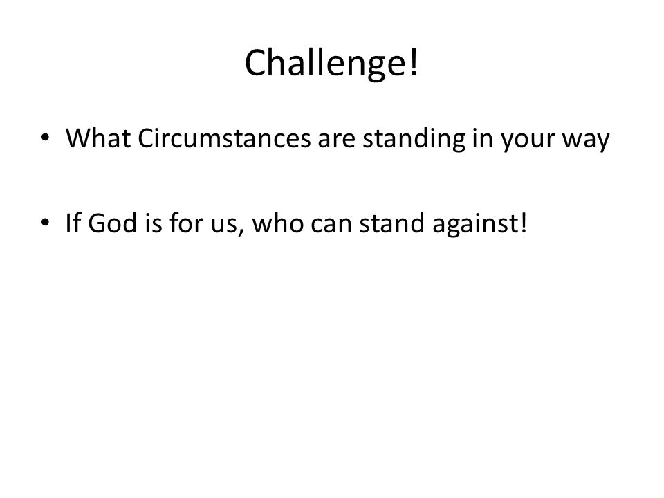 Challenge! What Circumstances are standing in your way If God is for us, who can stand against!