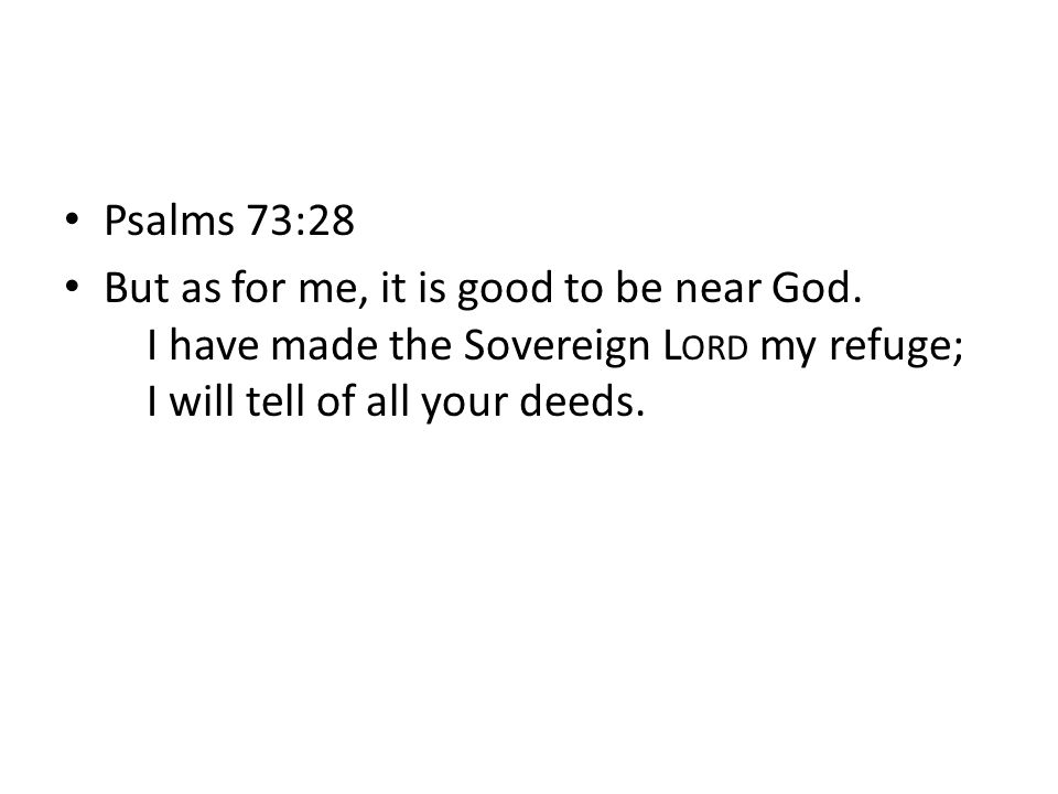 Psalms 73:28 But as for me, it is good to be near God. I have made the Sovereign L ORD my refuge; I will tell of all your deeds.