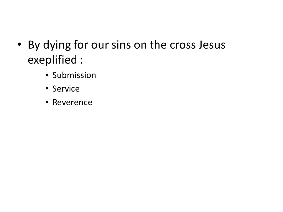 By dying for our sins on the cross Jesus exeplified : Submission Service Reverence