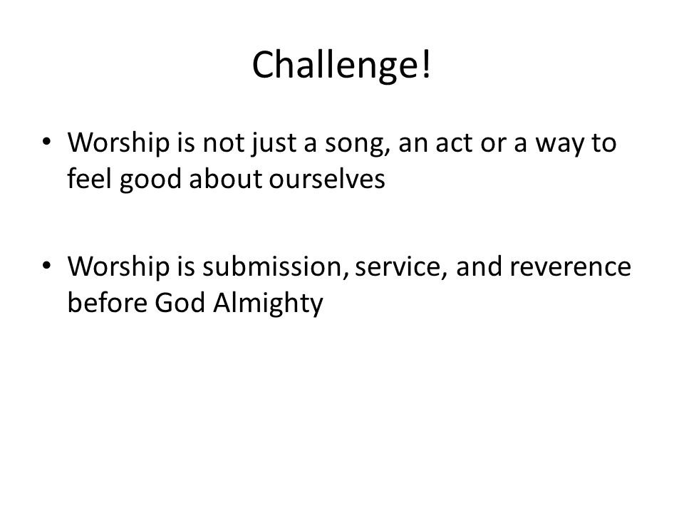 Challenge! Worship is not just a song, an act or a way to feel good about ourselves Worship is submission, service, and reverence before God Almighty