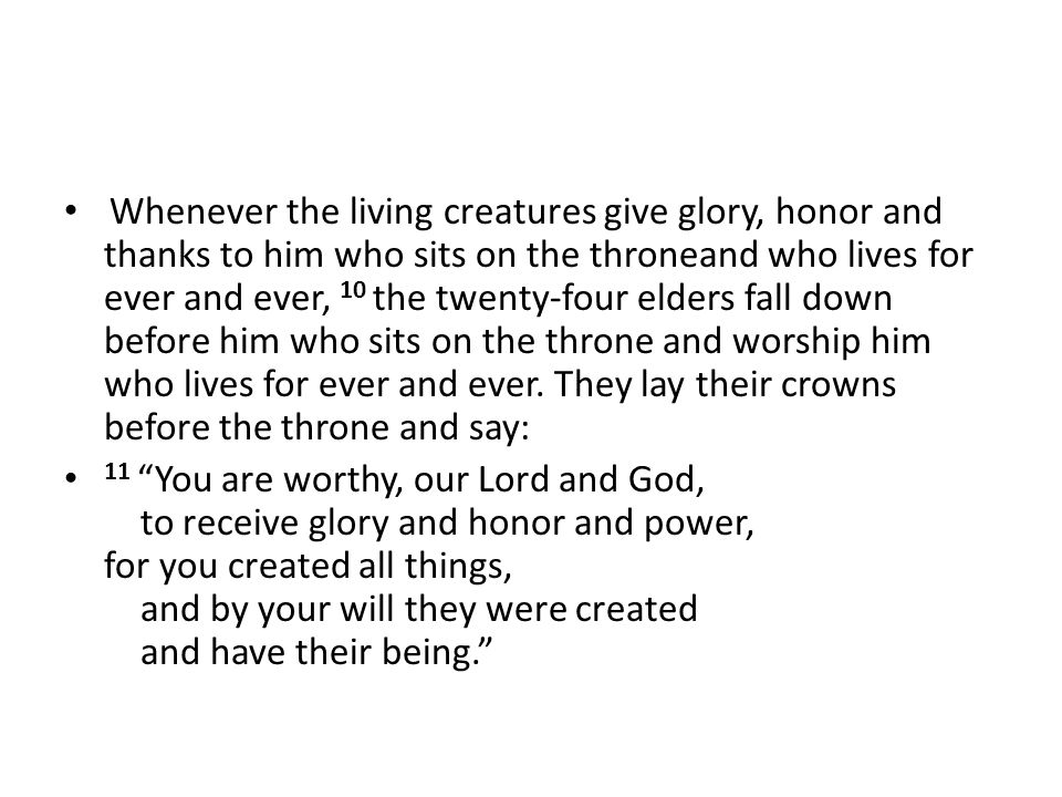Whenever the living creatures give glory, honor and thanks to him who sits on the throneand who lives for ever and ever, 10 the twenty-four elders fal
