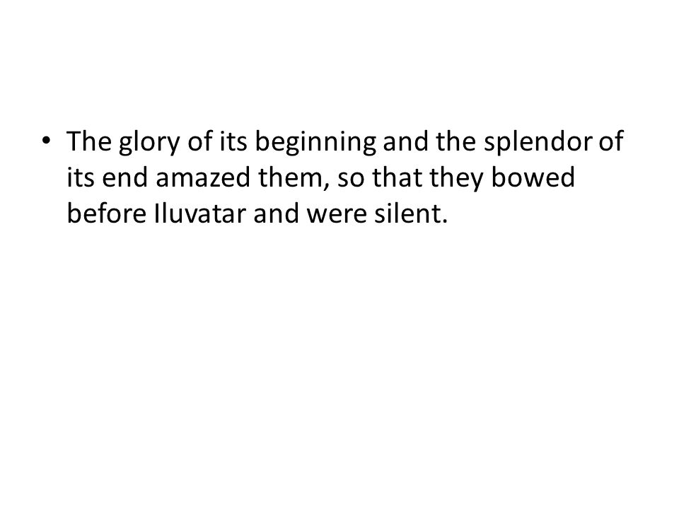 The glory of its beginning and the splendor of its end amazed them, so that they bowed before Iluvatar and were silent.