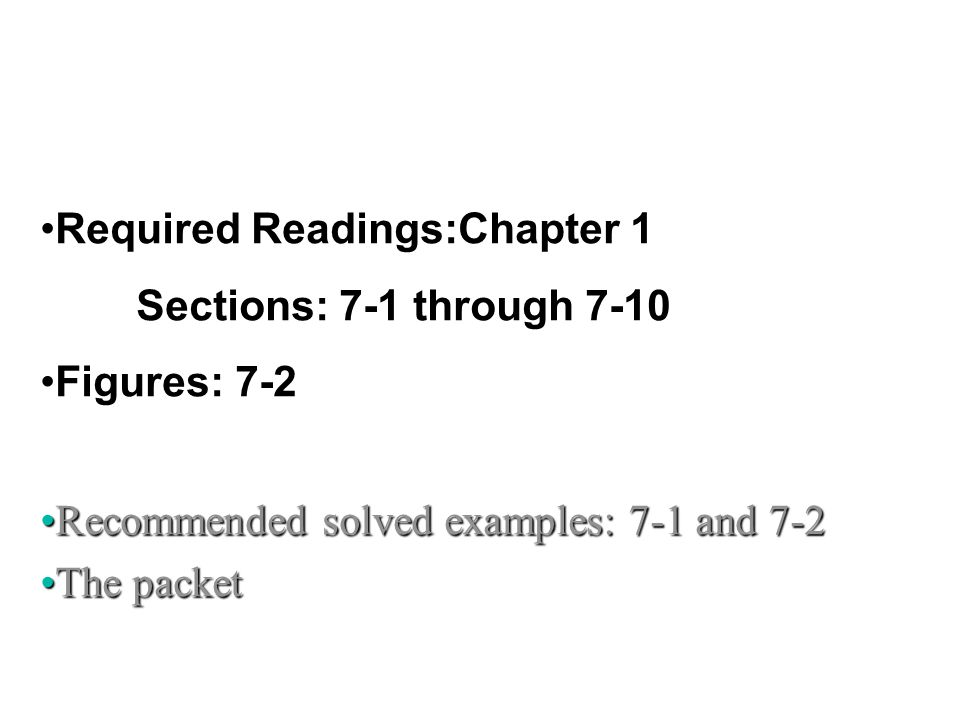 Required Readings:Chapter 1 Sections: 7-1 through 7-10 Figures: 7-2 Recommended solved examples: 7-1 and 7-2Recommended solved examples: 7-1 and 7-2 T