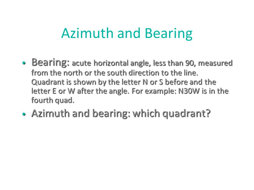 Azimuth and Bearing Bearing: acute horizontal angle, less than 90, measured from the north or the south direction to the line. Quadrant is shown by th