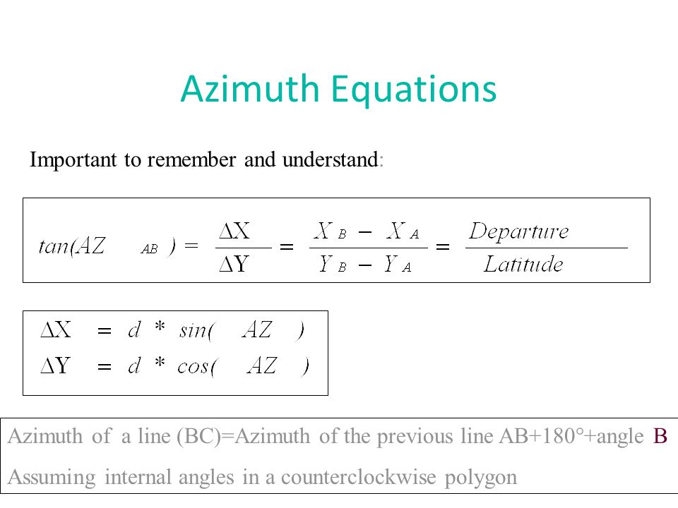 Azimuth Equations Important to remember and understand: Azimuth of a line (BC)=Azimuth of the previous line AB+180°+angle B Assuming internal angles i