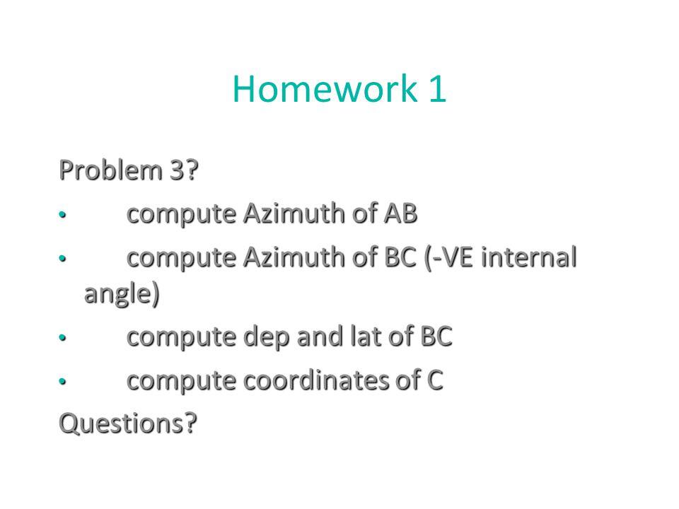 Homework 1 Problem 3? compute Azimuth of AB compute Azimuth of AB compute Azimuth of BC (-VE internal angle) compute Azimuth of BC (-VE internal angle