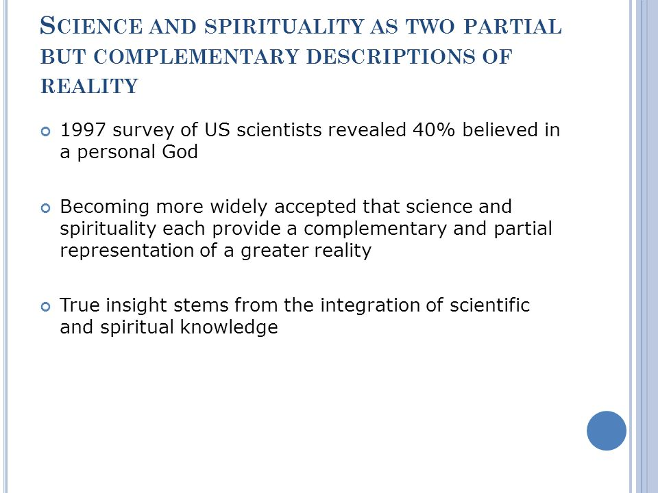 S CIENCE AND SPIRITUALITY AS TWO PARTIAL BUT COMPLEMENTARY DESCRIPTIONS OF REALITY 1997 survey of US scientists revealed 40% believed in a personal God Becoming more widely accepted that science and spirituality each provide a complementary and partial representation of a greater reality True insight stems from the integration of scientific and spiritual knowledge