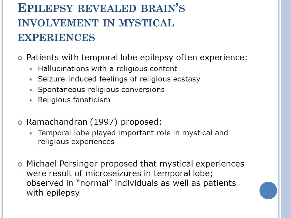 E PILEPSY REVEALED BRAIN S INVOLVEMENT IN MYSTICAL EXPERIENCES Patients with temporal lobe epilepsy often experience: Hallucinations with a religious content Seizure-induced feelings of religious ecstasy Spontaneous religious conversions Religious fanaticism Ramachandran (1997) proposed: Temporal lobe played important role in mystical and religious experiences Michael Persinger proposed that mystical experiences were result of microseizures in temporal lobe; observed in normal individuals as well as patients with epilepsy