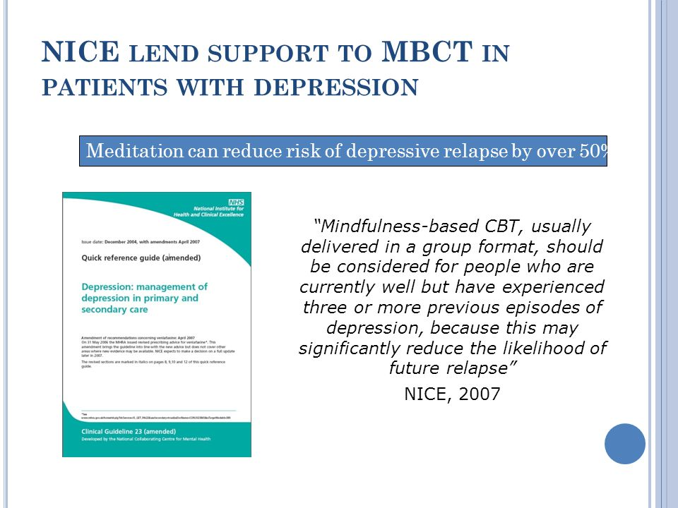 NICE LEND SUPPORT TO MBCT IN PATIENTS WITH DEPRESSION Mindfulness-based CBT, usually delivered in a group format, should be considered for people who are currently well but have experienced three or more previous episodes of depression, because this may significantly reduce the likelihood of future relapse NICE, 2007 Meditation can reduce risk of depressive relapse by over 50%