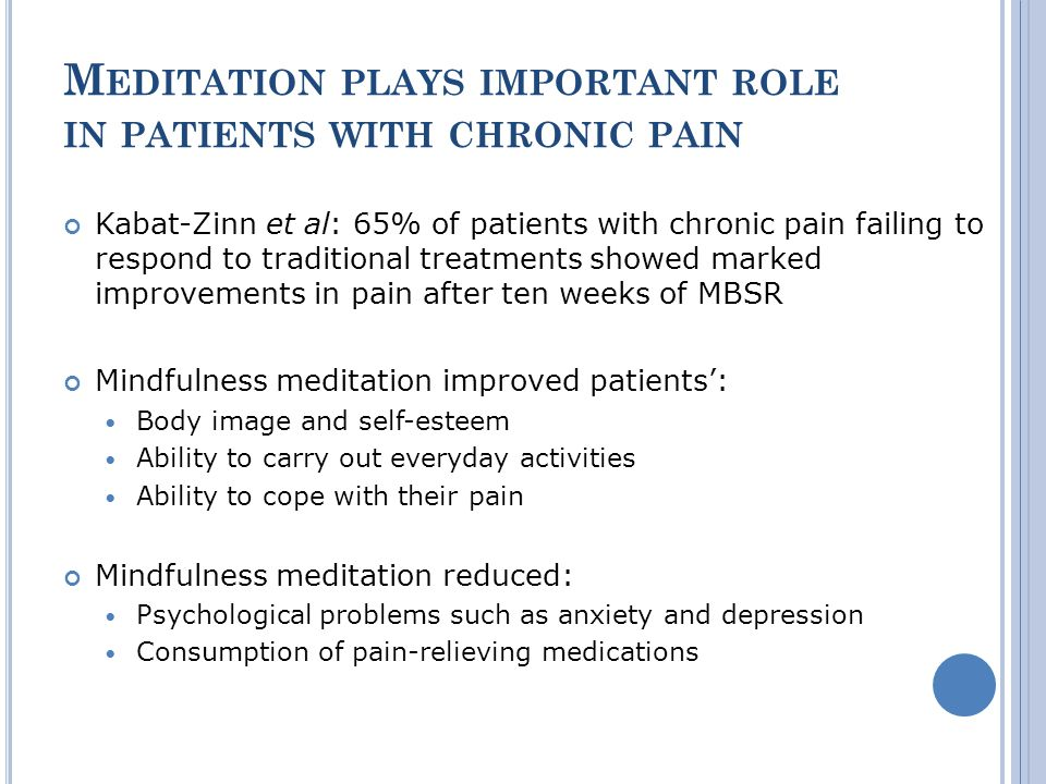 M EDITATION PLAYS IMPORTANT ROLE IN PATIENTS WITH CHRONIC PAIN Kabat-Zinn et al: 65% of patients with chronic pain failing to respond to traditional treatments showed marked improvements in pain after ten weeks of MBSR Mindfulness meditation improved patients: Body image and self-esteem Ability to carry out everyday activities Ability to cope with their pain Mindfulness meditation reduced: Psychological problems such as anxiety and depression Consumption of pain-relieving medications